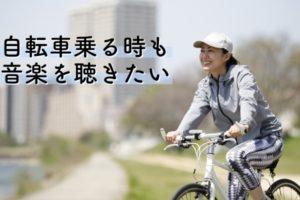 自転車乗る時も音楽聴きたい